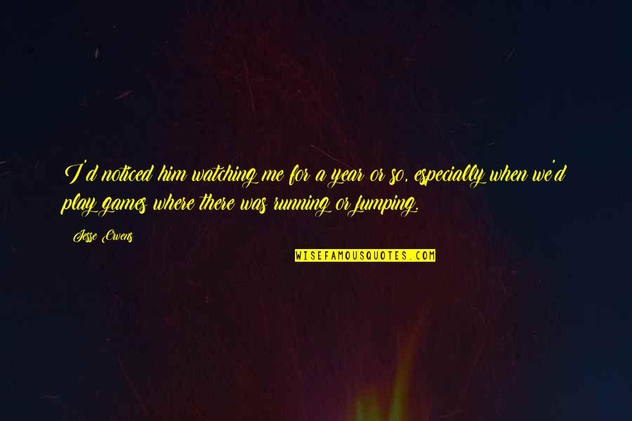 Sports N Games Quotes By Jesse Owens: I'd noticed him watching me for a year