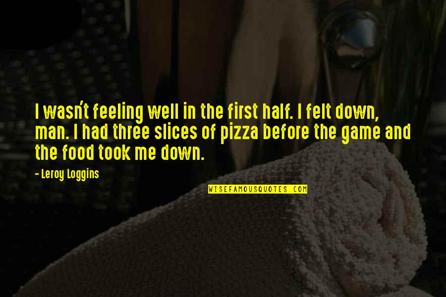 Sports N Games Quotes By Leroy Loggins: I wasn't feeling well in the first half.