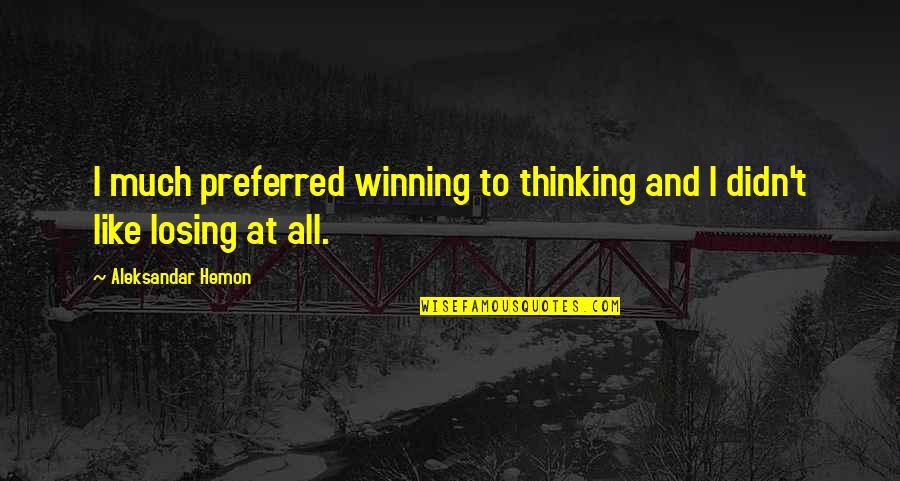Sports Winning And Losing Quotes By Aleksandar Hemon: I much preferred winning to thinking and I