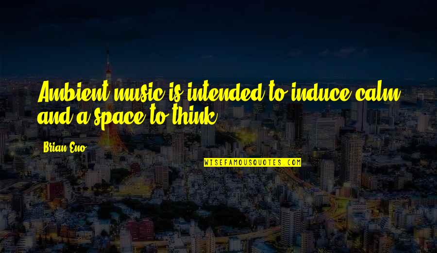 Spotlit Quotes By Brian Eno: Ambient music is intended to induce calm and