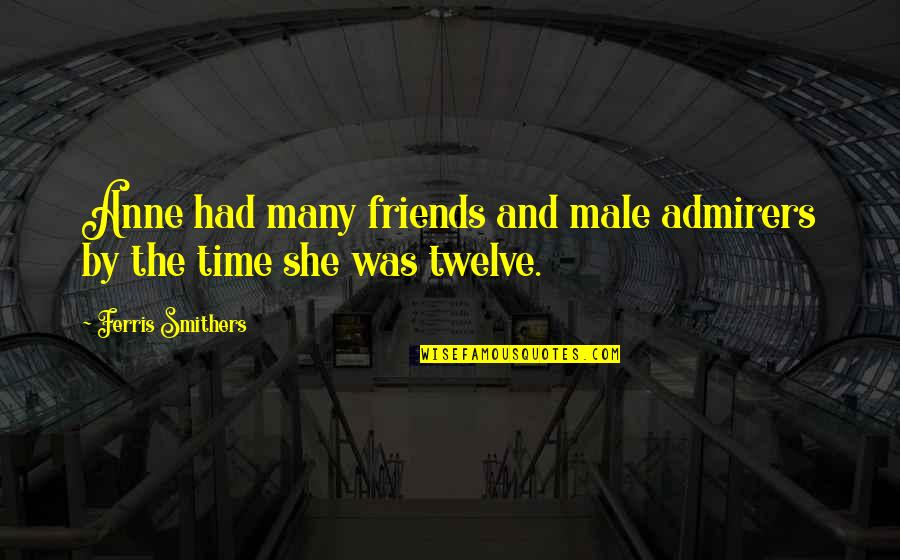 Spotlit Quotes By Ferris Smithers: Anne had many friends and male admirers by