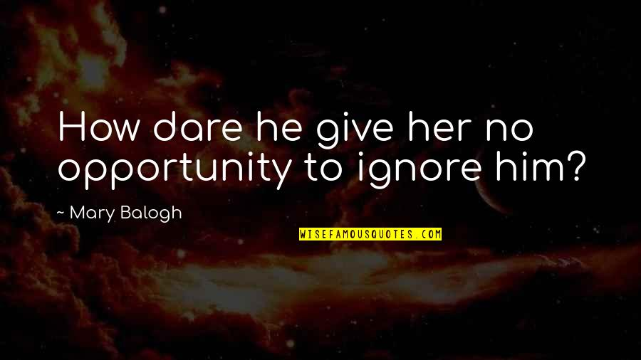 Spotlit Quotes By Mary Balogh: How dare he give her no opportunity to