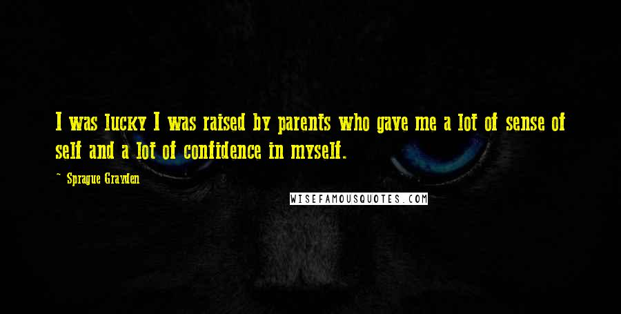 Sprague Grayden quotes: I was lucky I was raised by parents who gave me a lot of sense of self and a lot of confidence in myself.