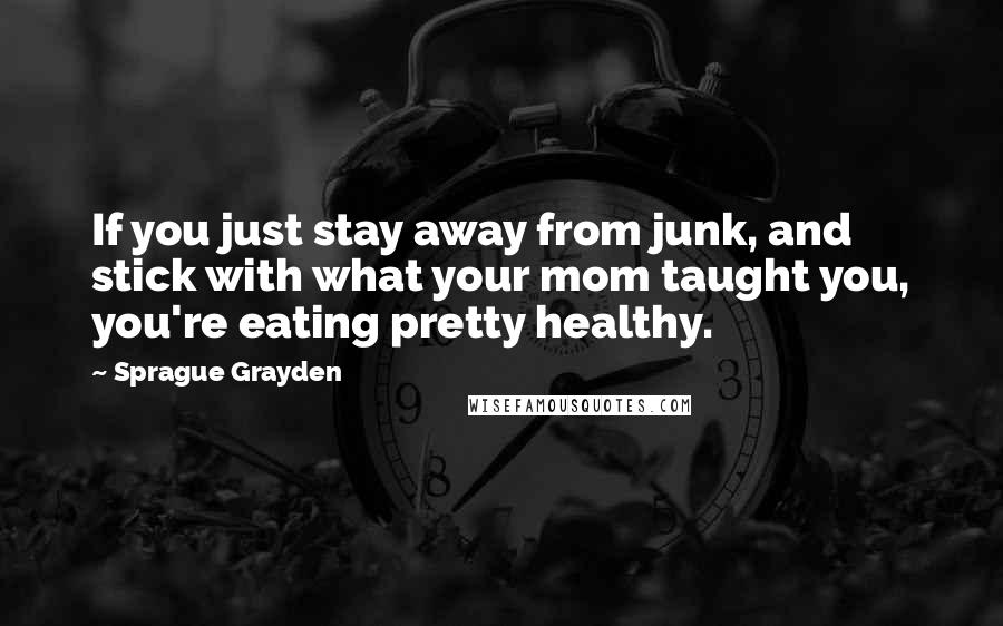 Sprague Grayden quotes: If you just stay away from junk, and stick with what your mom taught you, you're eating pretty healthy.