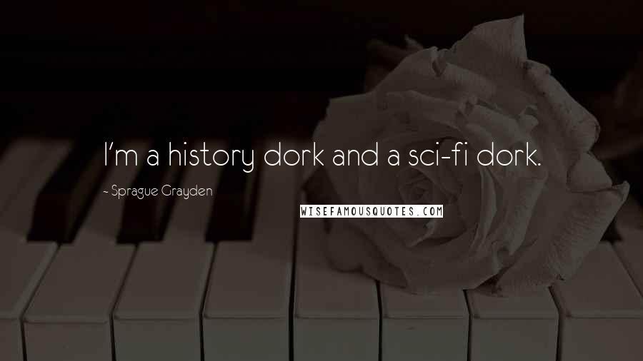 Sprague Grayden quotes: I'm a history dork and a sci-fi dork.