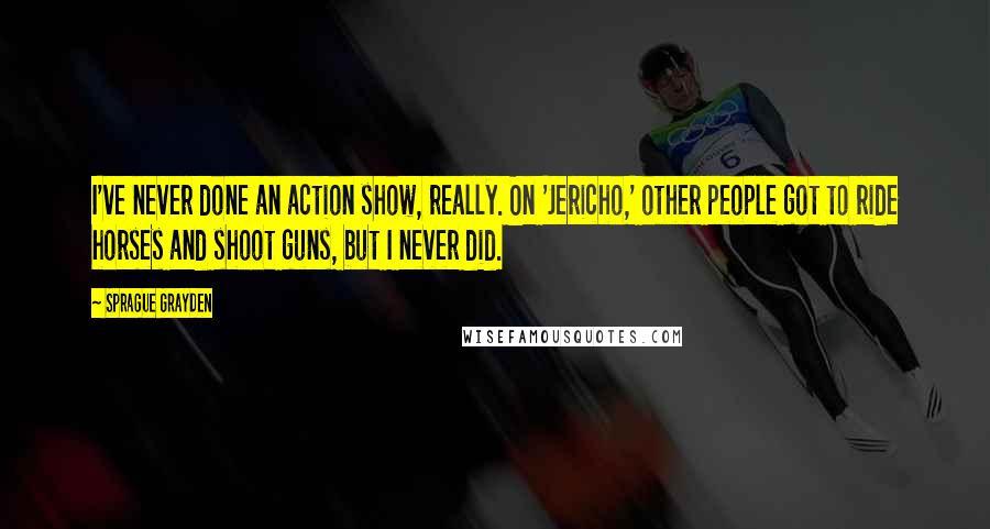 Sprague Grayden quotes: I've never done an action show, really. On 'Jericho,' other people got to ride horses and shoot guns, but I never did.
