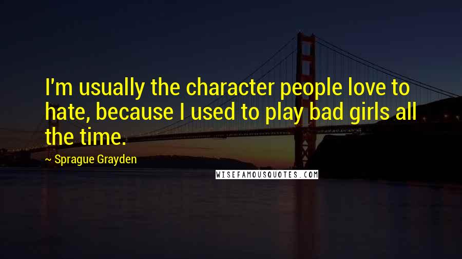 Sprague Grayden quotes: I'm usually the character people love to hate, because I used to play bad girls all the time.