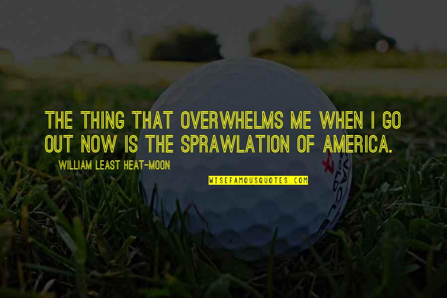Sprawlation Quotes By William Least Heat-Moon: The thing that overwhelms me when I go