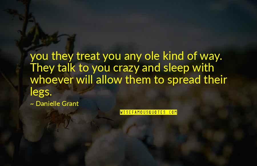 Spread Legs Quotes By Danielle Grant: you they treat you any ole kind of