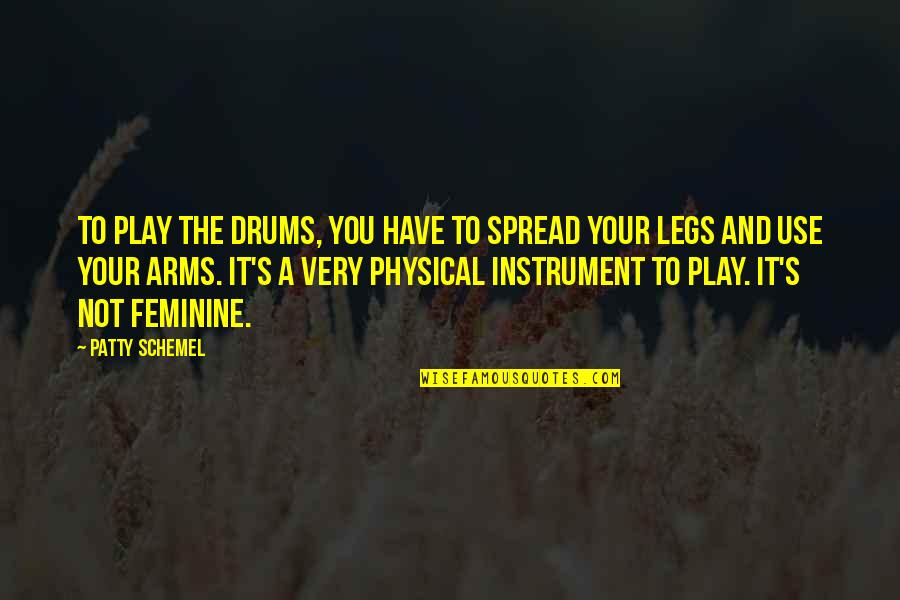 Spread Legs Quotes By Patty Schemel: To play the drums, you have to spread