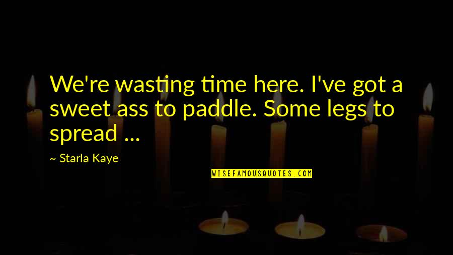 Spread Legs Quotes By Starla Kaye: We're wasting time here. I've got a sweet