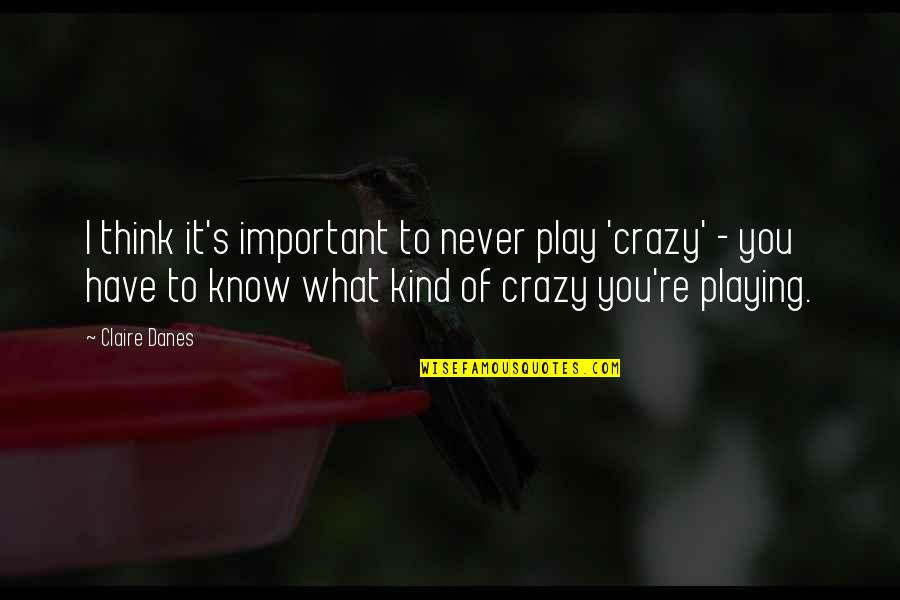 Spread Like Wildfire Quotes By Claire Danes: I think it's important to never play 'crazy'