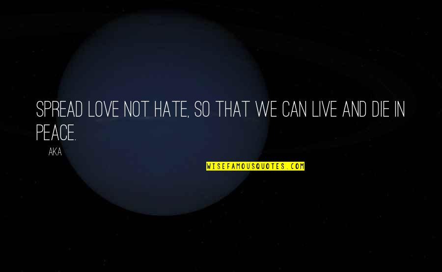 Spread Love Quotes By AKA: Spread love not hate, so that we can
