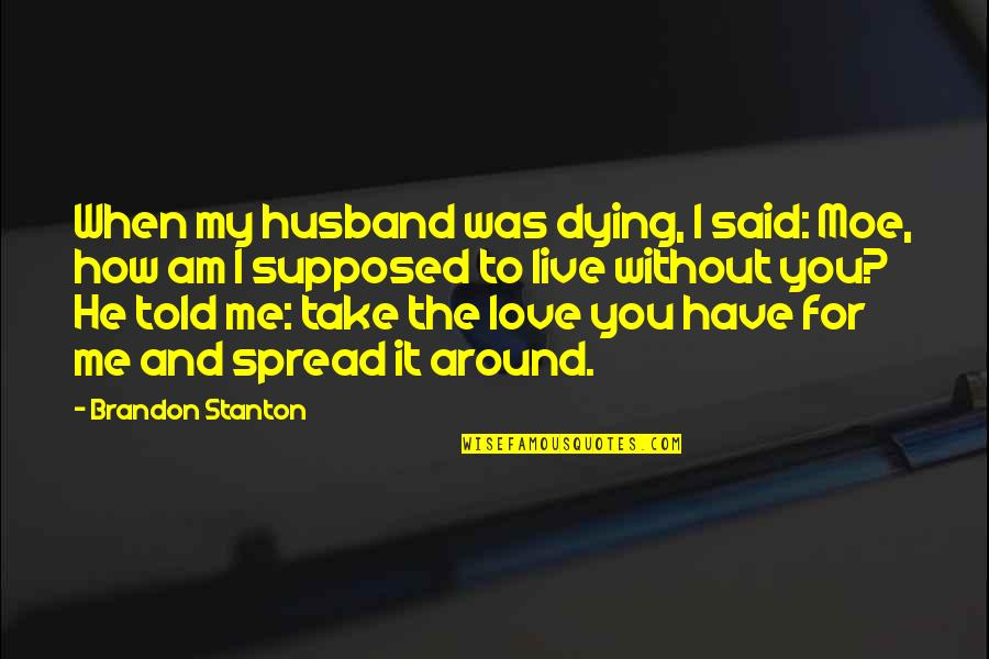 Spread Love Quotes By Brandon Stanton: When my husband was dying, I said: Moe,