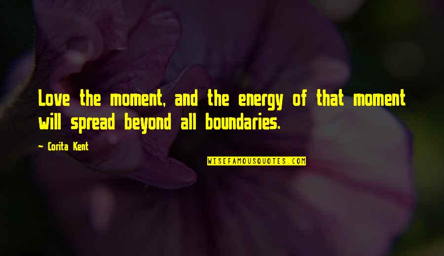 Spread Love Quotes By Corita Kent: Love the moment, and the energy of that