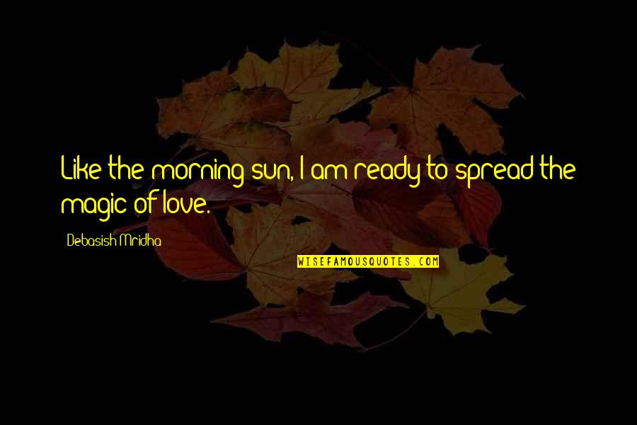 Spread Love Quotes By Debasish Mridha: Like the morning sun, I am ready to