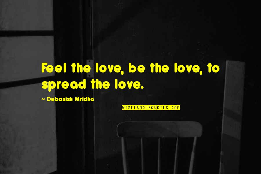 Spread Love Quotes By Debasish Mridha: Feel the love, be the love, to spread