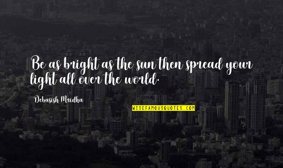 Spread Love Quotes By Debasish Mridha: Be as bright as the sun then spread