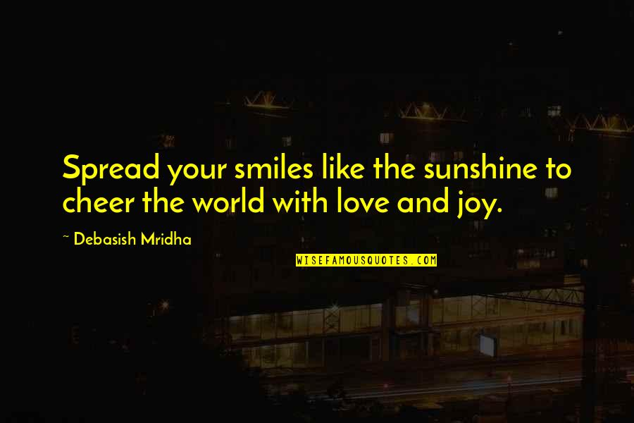 Spread Love Quotes By Debasish Mridha: Spread your smiles like the sunshine to cheer