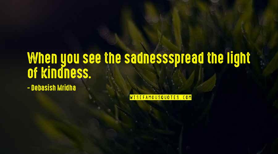 Spread Love Quotes By Debasish Mridha: When you see the sadnessspread the light of