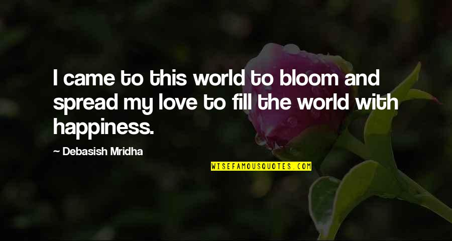 Spread Love Quotes By Debasish Mridha: I came to this world to bloom and
