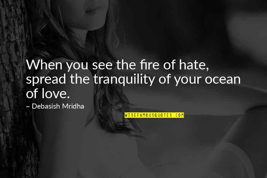 Spread Love Quotes By Debasish Mridha: When you see the fire of hate, spread