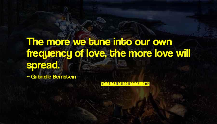 Spread Love Quotes By Gabrielle Bernstein: The more we tune into our own frequency