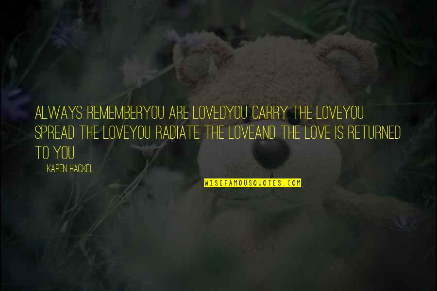 Spread Love Quotes By Karen Hackel: Always rememberYou are lovedYou carry the loveYou spread