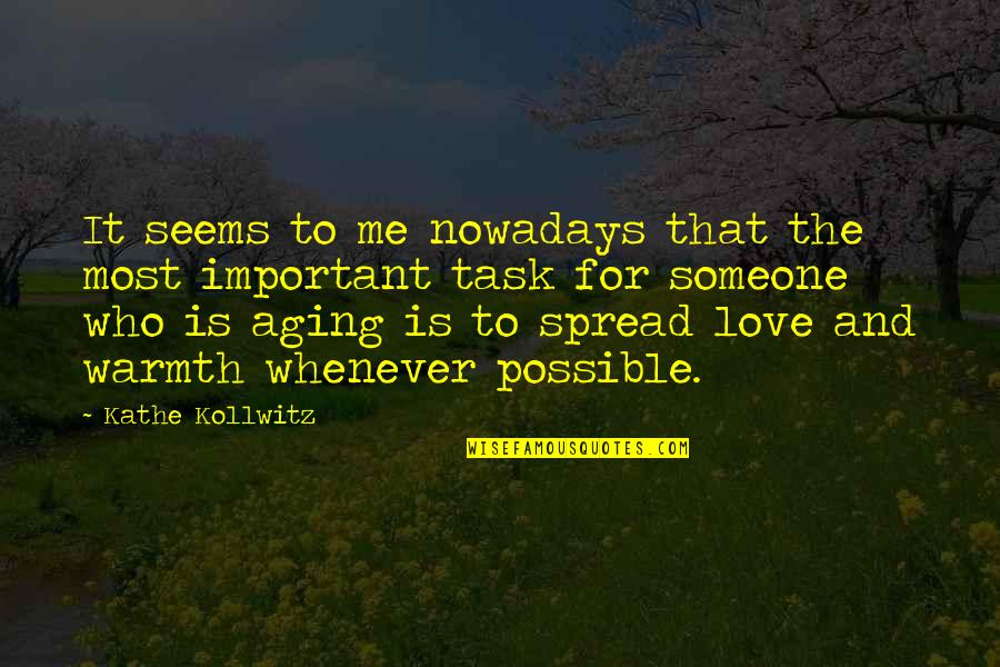 Spread Love Quotes By Kathe Kollwitz: It seems to me nowadays that the most