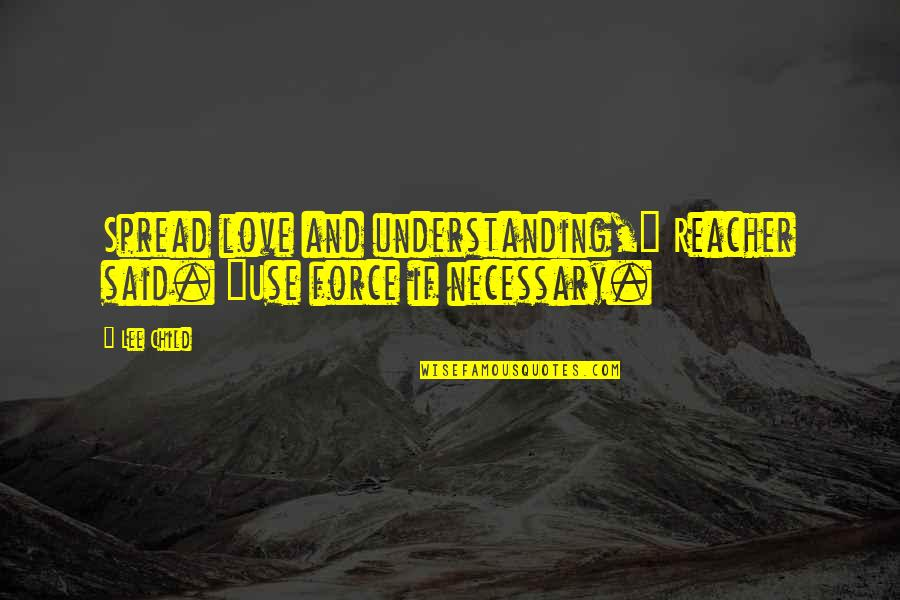 """Spread Love Quotes By Lee Child: Spread love and understanding,"""" Reacher said. """"Use force"""