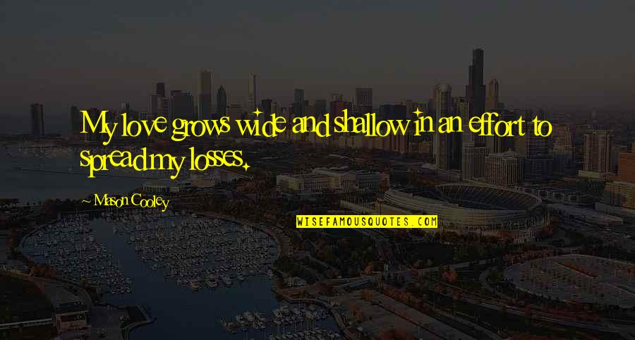 Spread Love Quotes By Mason Cooley: My love grows wide and shallow in an