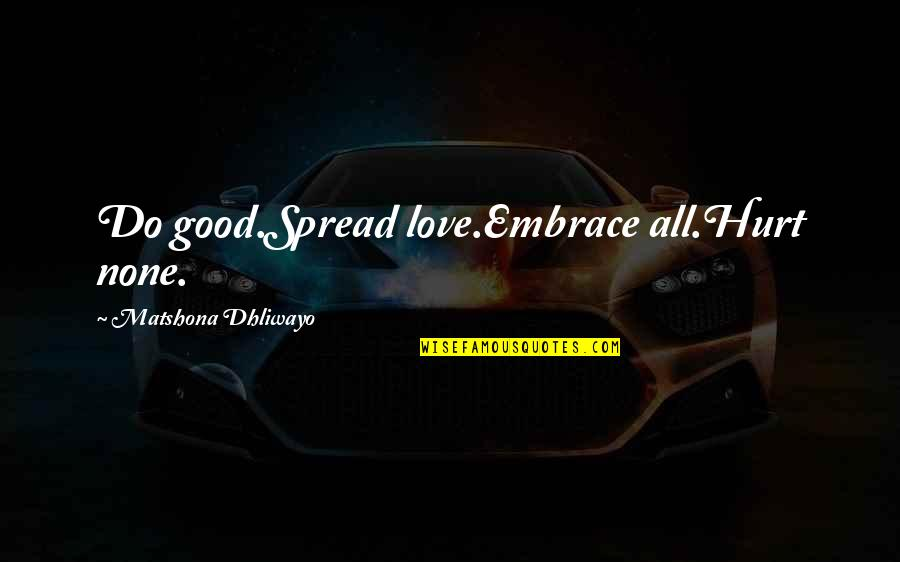 Spread Love Quotes By Matshona Dhliwayo: Do good.Spread love.Embrace all.Hurt none.
