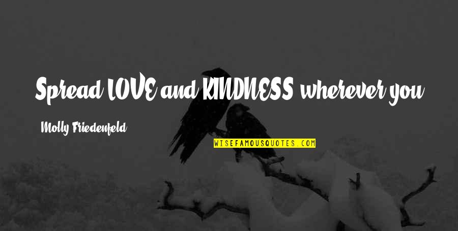Spread Love Quotes By Molly Friedenfeld: Spread LOVE and KINDNESS wherever you go. Then