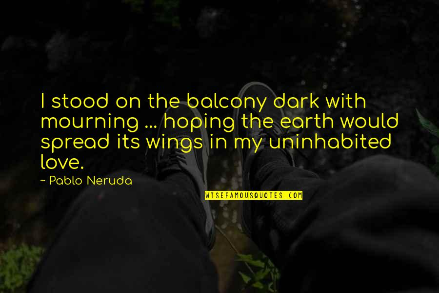 Spread Love Quotes By Pablo Neruda: I stood on the balcony dark with mourning