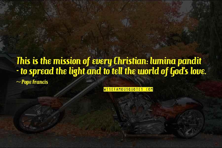 Spread Love Quotes By Pope Francis: This is the mission of every Christian: lumina