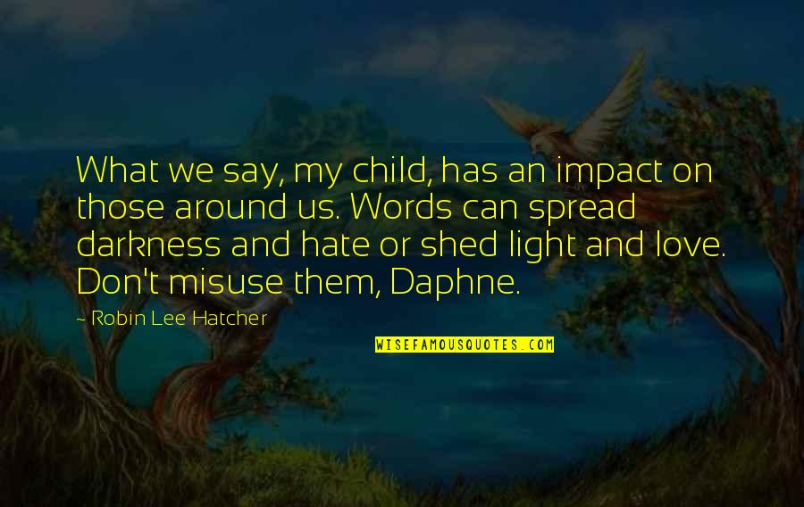 Spread Love Quotes By Robin Lee Hatcher: What we say, my child, has an impact