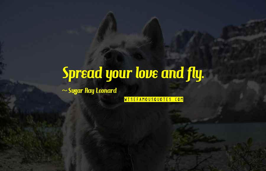 Spread Love Quotes By Sugar Ray Leonard: Spread your love and fly.