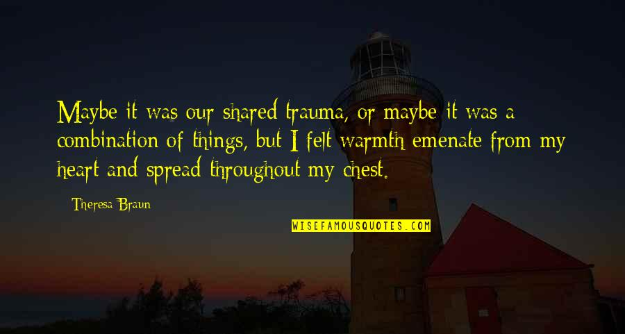 Spread Love Quotes By Theresa Braun: Maybe it was our shared trauma, or maybe
