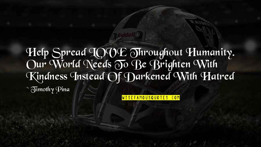 Spread Love Quotes By Timothy Pina: Help Spread LOVE Throughout Humanity. Our World Needs