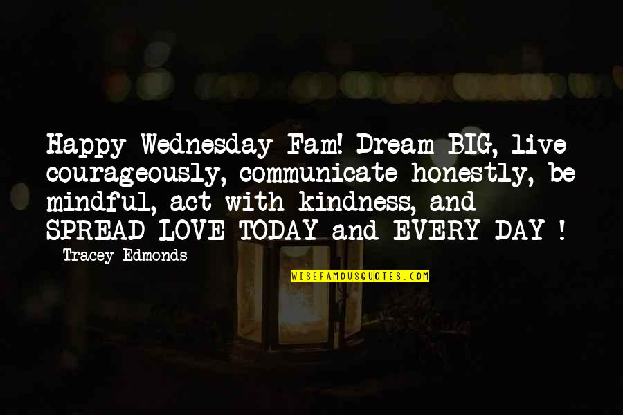 Spread Love Quotes By Tracey Edmonds: Happy Wednesday Fam! Dream BIG, live courageously, communicate