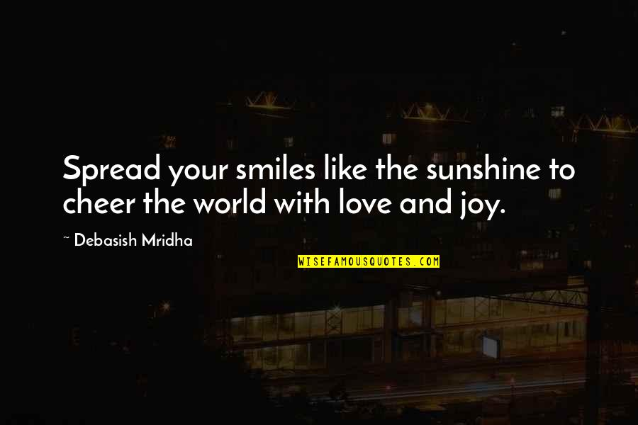 Spread The Joy Quotes By Debasish Mridha: Spread your smiles like the sunshine to cheer
