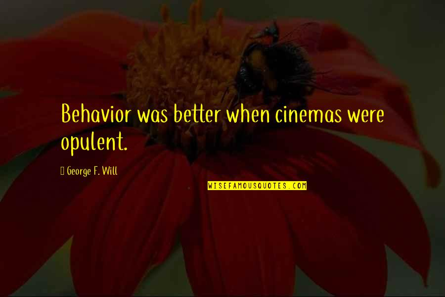 Spread The Joy Quotes By George F. Will: Behavior was better when cinemas were opulent.