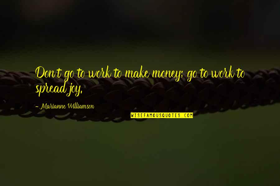 Spread The Joy Quotes By Marianne Williamson: Don't go to work to make money; go