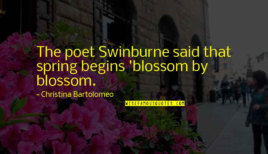Spring And Change Quotes By Christina Bartolomeo: The poet Swinburne said that spring begins 'blossom