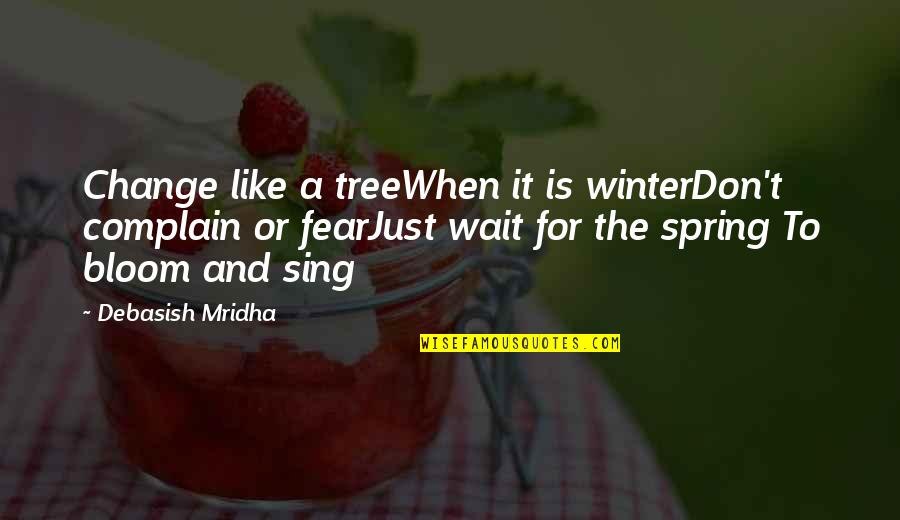 Spring And Change Quotes By Debasish Mridha: Change like a treeWhen it is winterDon't complain