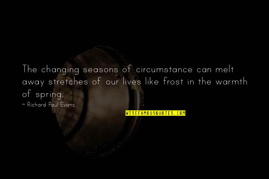 Spring And Change Quotes By Richard Paul Evans: The changing seasons of circumstance can melt away