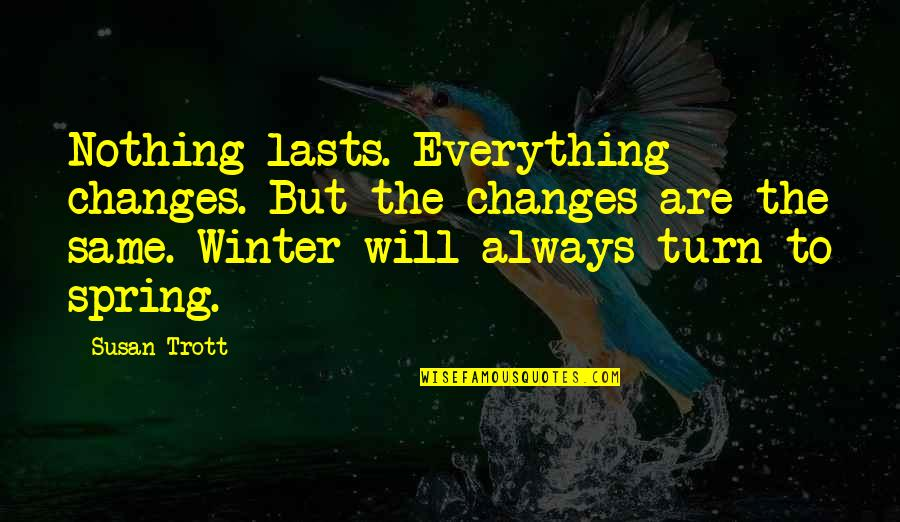 Spring And Change Quotes By Susan Trott: Nothing lasts. Everything changes. But the changes are