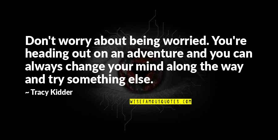 Spring And Change Quotes By Tracy Kidder: Don't worry about being worried. You're heading out