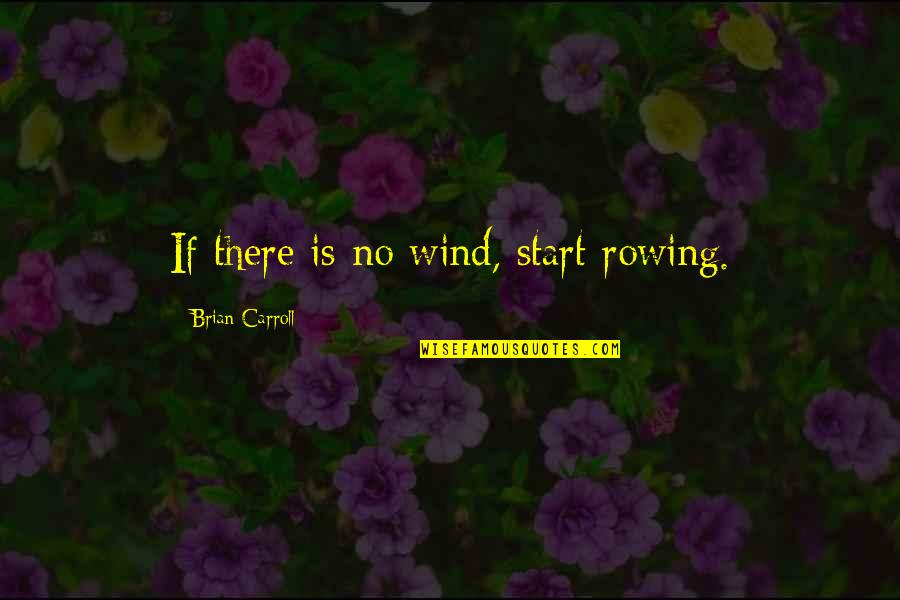 Spring Break Over Quotes By Brian Carroll: If there is no wind, start rowing.