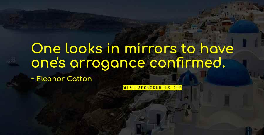 Spring Break Over Quotes By Eleanor Catton: One looks in mirrors to have one's arrogance